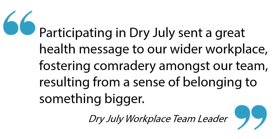Participating in Dry July sent a great health message to our wider workplace, fostering comradery amongst our team, resulting from a sense of belonging to something bigger. - Workplace Team Leader